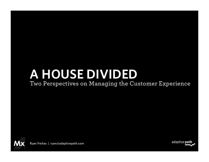 A HOUSE DIVIDED Two Perspectives on Managing the Customer Experience     Ryan Freitas | ryan@adaptivepath.com