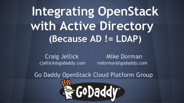 Integrating OpenStack with Active Directory (Because AD != LDAP) Craig Jellick Mike Dorman cjellick@godaddy.com mdorman@go...