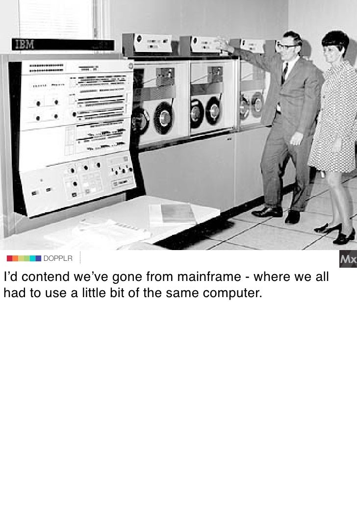 DOPPLR                    DOPPLR           DOPPLR  I'd contend we've gone from mainframe - where we all Where next? had to...