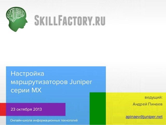 Настройка маршрутизаторов Juniper серии MX ведущий: Андрей Пинаев 23 октября 2013 apinaev@juniper.net