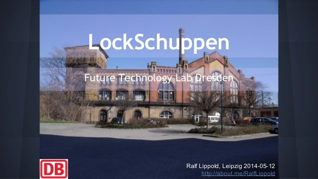 LockSchuppen Future Technology Lab Dresden Ralf Lippold, Leipzig 2014-05-12 http://about.me/RalfLippold