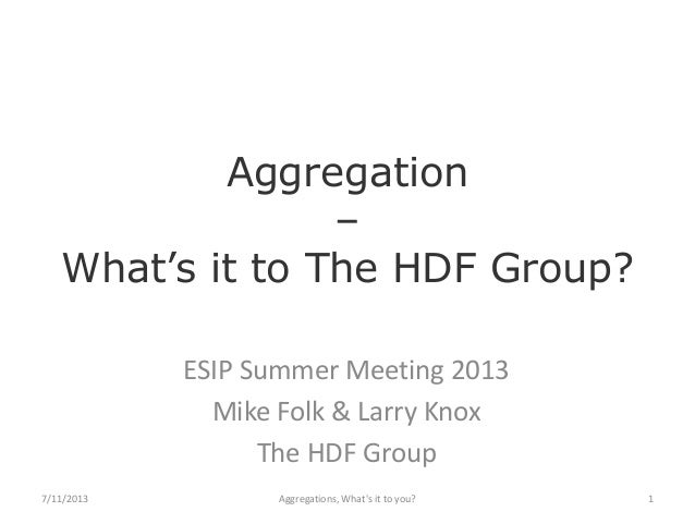 Aggregation – What's it to The HDF Group? ESIP Summer Meeting 2013 Mike Folk & Larry Knox The HDF Group 7/11/2013  Aggrega...