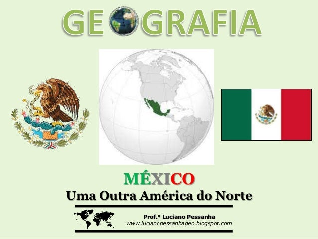 MÉXICOUma Outra América do Norte            Prof.º Luciano Pessanha        www.lucianopessanhageo.blogspot.com