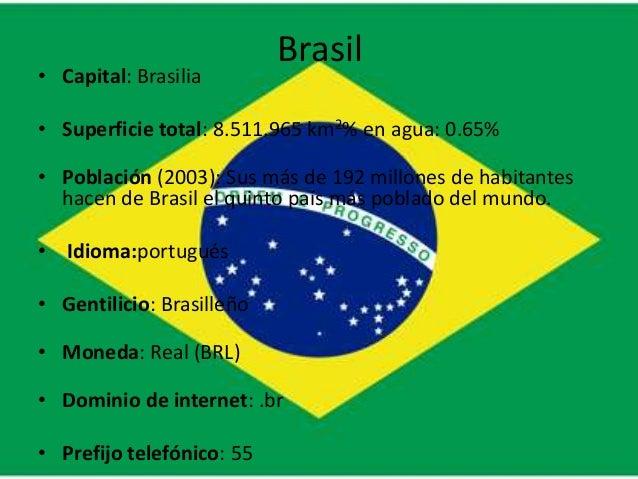 Brasil• Capital: Brasilia• Superficie total: 8.511.965 km2% en agua: 0.65%• Población (2003): Sus más de 192 millones de h...