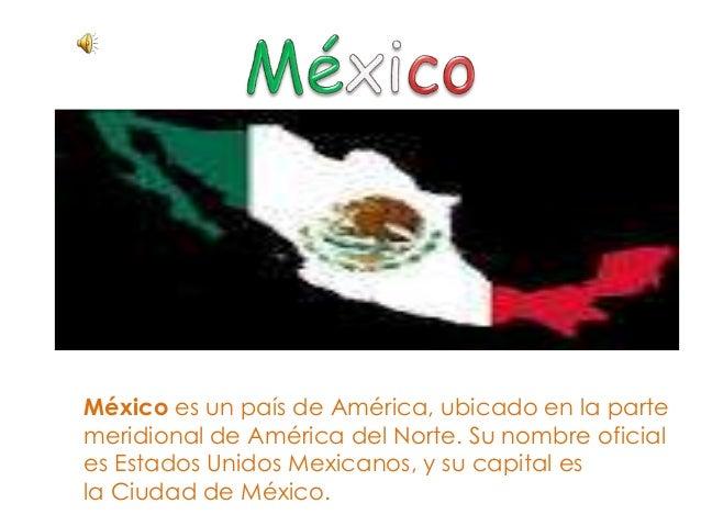 México es un país de América, ubicado en la parte meridional de América del Norte. Su nombre oficial es Estados Unidos Mex...