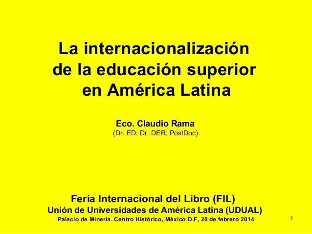 La internacionalización de la educación superior en América Latina Eco. Claudio Rama (Dr. ED; Dr. DER; PostDoc) Feria Inte...