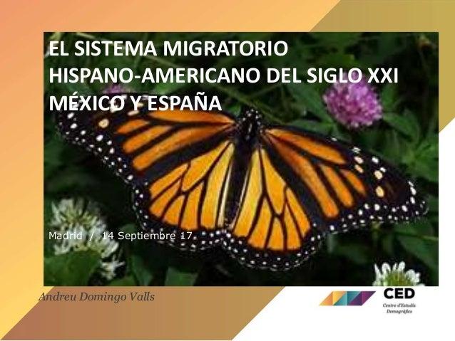 EL SISTEMA MIGRATORIO HISPANO-AMERICANO DEL SIGLO XXI MÉXICO Y ESPAÑA Madrid / 14 Septiembre 17 Andreu Domingo Valls EL SI...