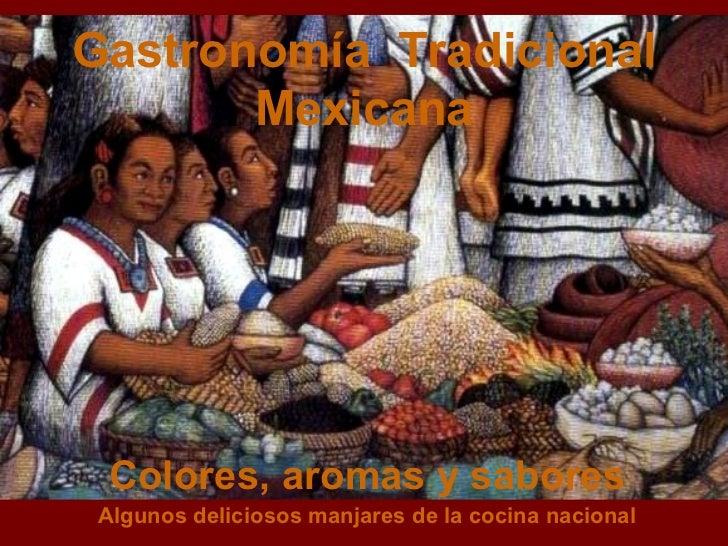 Gastronomía  Tradicional Mexicana Colores, aromas y sabores Algunos deliciosos manjares de la cocina nacional