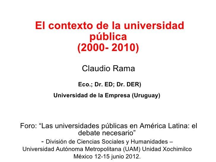 El contexto de la universidad              pública            (2000- 2010)                    Claudio Rama                ...