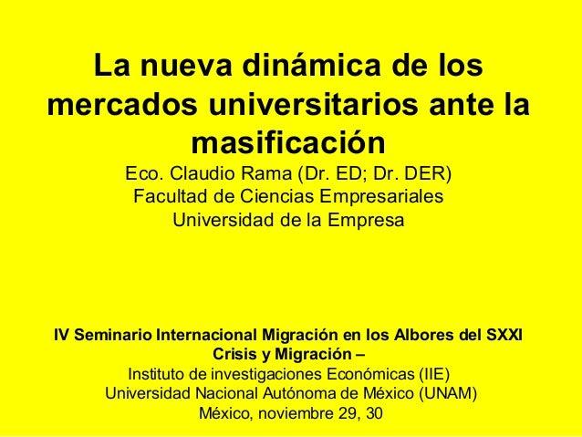 La nueva dinámica de losmercados universitarios ante la        masificación         Eco. Claudio Rama (Dr. ED; Dr. DER)   ...