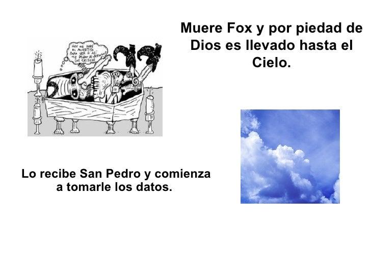 Muere Fox y por piedad de Dios es llevado hasta el Cielo. Lo recibe San Pedro y comienza a tomarle los datos.