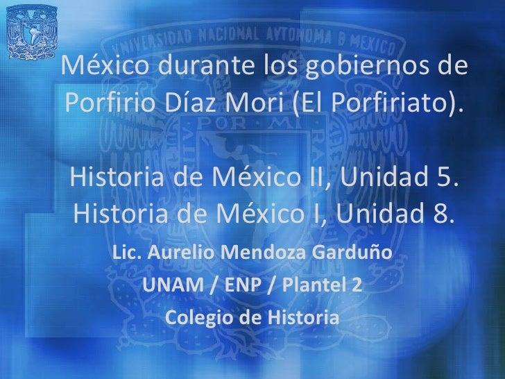 México durante los gobiernos dePorfirio Díaz Mori (El Porfiriato).Historia de México II, Unidad 5.Historia de México I, Un...