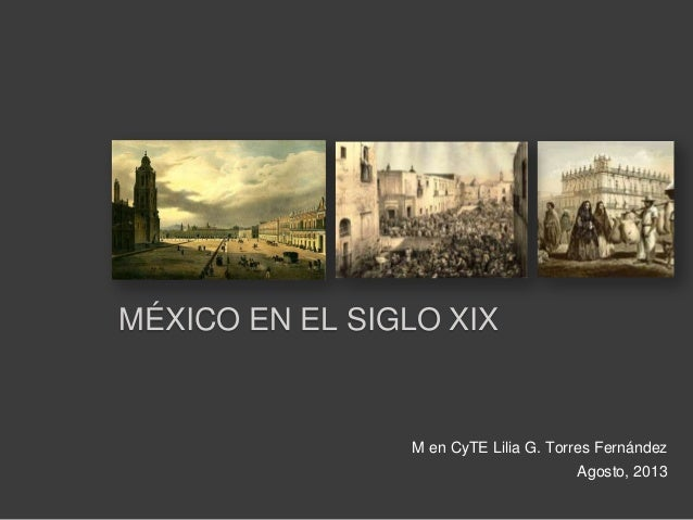 M en CyTE Lilia G. Torres Fernández Agosto, 2013 MÉXICO EN EL SIGLO XIX