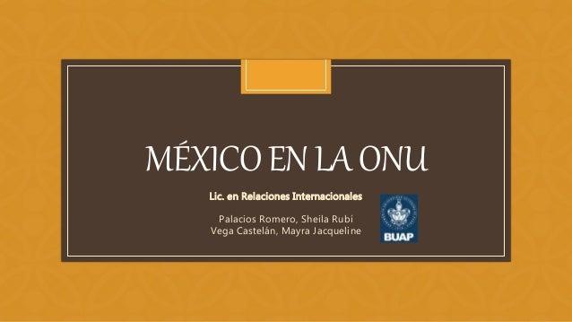 C MÉXICOENLAONU Lic. en Relaciones Internacionales Palacios Romero, Sheila Rubí Vega Castelán, Mayra Jacqueline