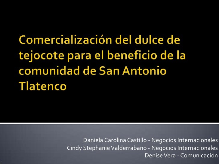 Comercialización del dulce de tejocote para el beneficio de la comunidad de San Antonio Tlatenco<br />Daniela Carolina Cas...