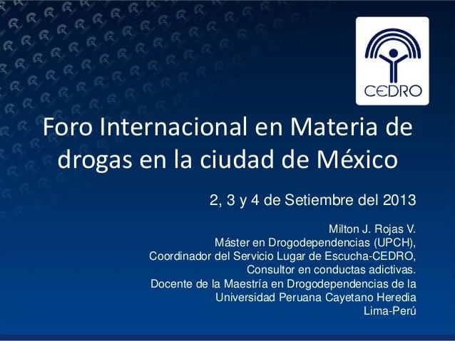 Foro Internacional en Materia de drogas en la ciudad de México 2, 3 y 4 de Setiembre del 2013 Milton J. Rojas V. Máster en...