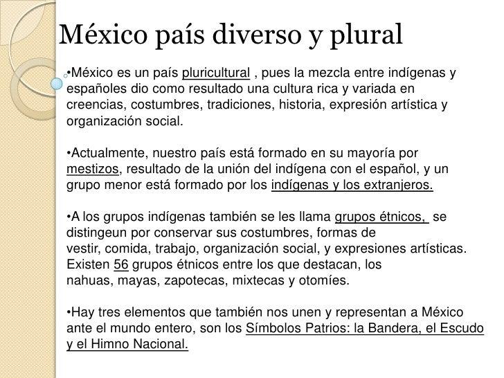 México país diverso y plural<br /><ul><li>México es un país pluricultural , pues la mezcla entre indígenas y españoles dio...