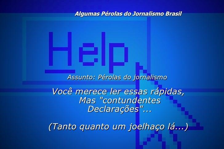 Algumas Pérolas do Jornalismo Brasil <ul><li>Assunto: Pérolas do jornalismo </li></ul><ul><li>Você merece ler essas rápid...