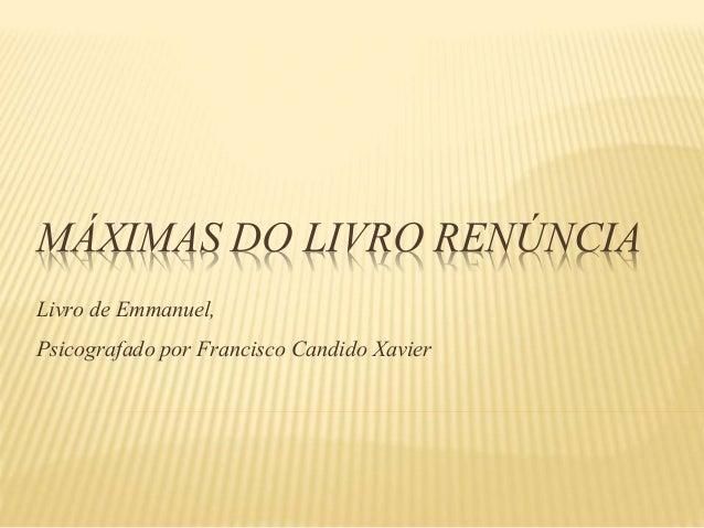 MÁXIMAS DO LIVRO RENÚNCIA Livro de Emmanuel, Psicografado por Francisco Candido Xavier