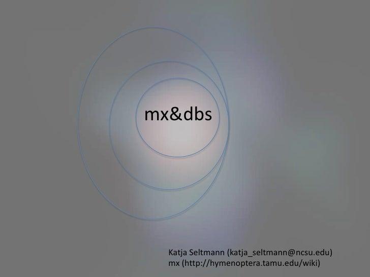 mx & dbs<br />Katja Seltmann (katja_seltmann@ncsu.edu)<br />mx (http://hymenoptera.tamu.edu/wiki)<br />