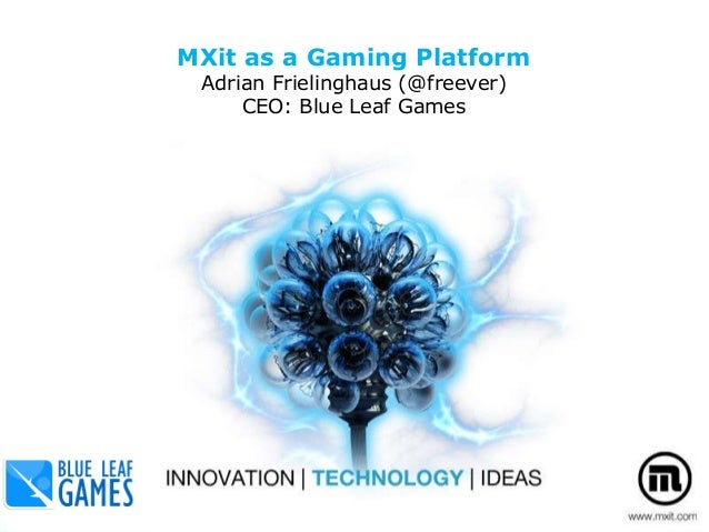 MXit as a Gaming Platform Adrian Frielinghaus (@freever) CEO: Blue Leaf Games The MXit API 29 October 2010
