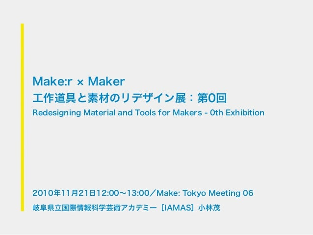 Make:r Maker工作道具と素材のリデザイン展:第0回Redesigning Material and Tools for Makers - 0th Exhibition2010年11月21日12:00∼13:00/Make: Tokyo...