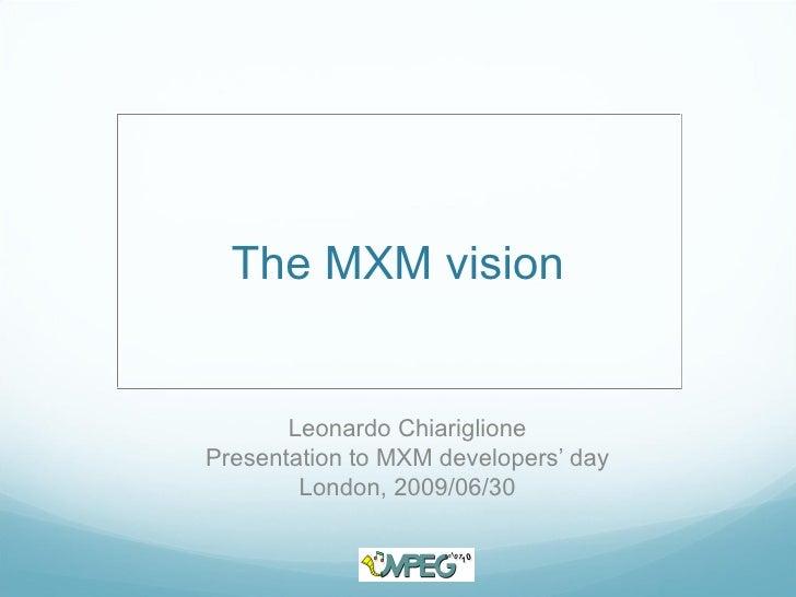 The MXM vision          Leonardo Chiariglione Presentation to MXM developers' day         London, 2009/06/30