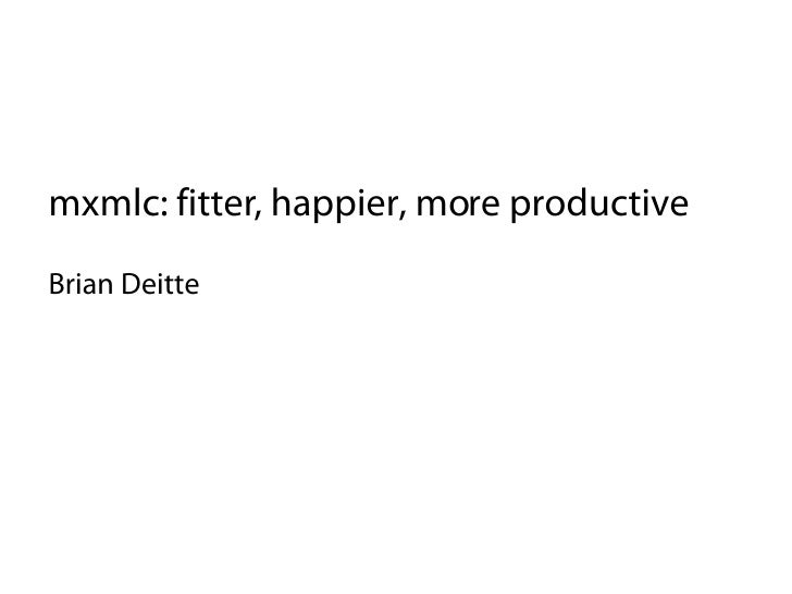 mxmlc: fitter, happier, more productive Brian Deitte