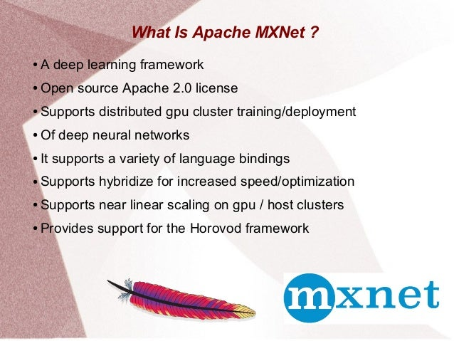 What Is Apache MXNet ? ● A deep learning framework ● Open source Apache 2.0 license ● Supports distributed gpu cluster tra...