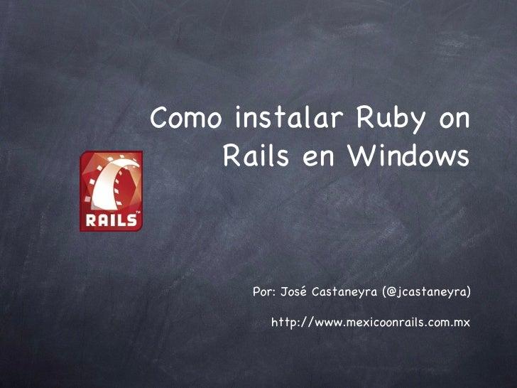 Como instalar Ruby on Rails en Windows <ul><li>Por: José Castaneyra (@jcastaneyra) </li></ul><ul><li>http://www.mexicoonra...