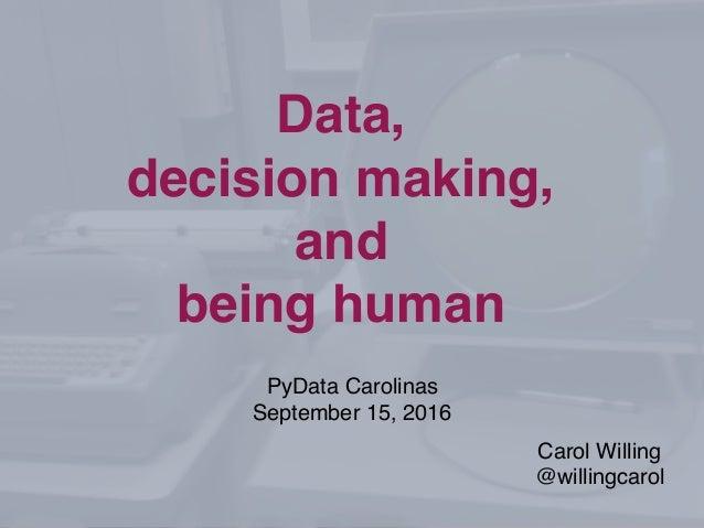 PyData Carolinas September 15, 2016 Data, decision making, and being human Carol Willing @willingcarol