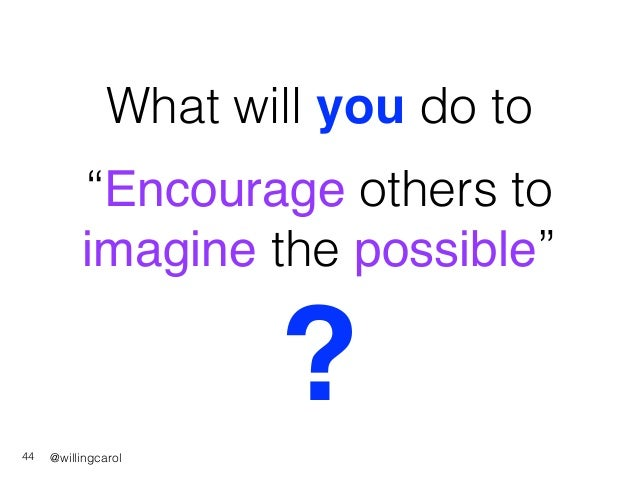 """@willingcarol What will you do to 44 """"Encourage others to imagine the possible"""" ?"""