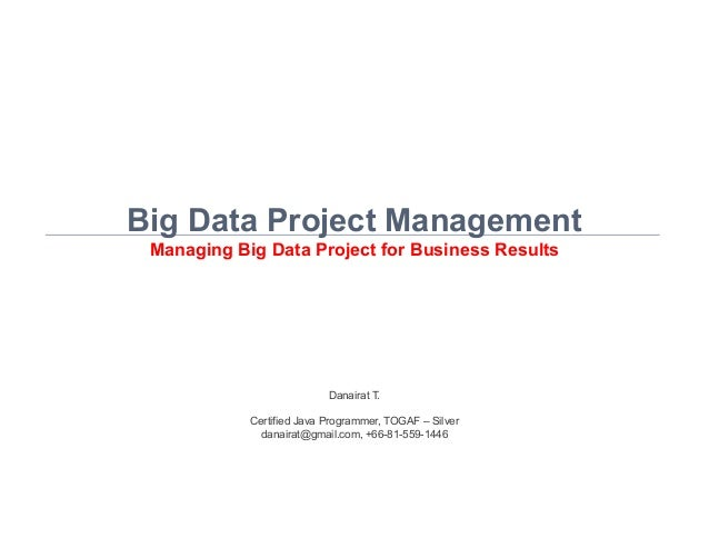 Danairat T., 2015, danairat@gmail.com1 Big Data Project Management Managing Big Data Project for Business Results Danairat...
