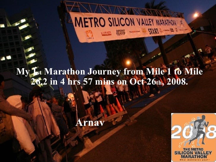 My 1 st  Marathon Journey from Mile 1 to Mile 26.2 in 4 hrs 57 mins on Oct 26 th , 2008. Arnav