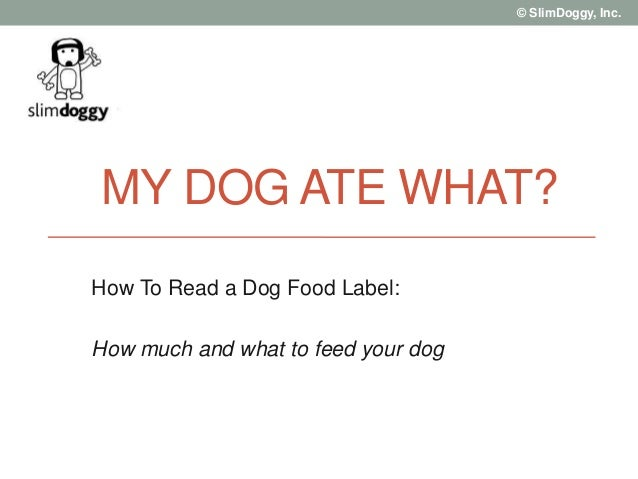 © SlimDoggy, Inc. MY DOG ATE WHAT? How To Read a Dog Food Label: How much and what to feed your dog