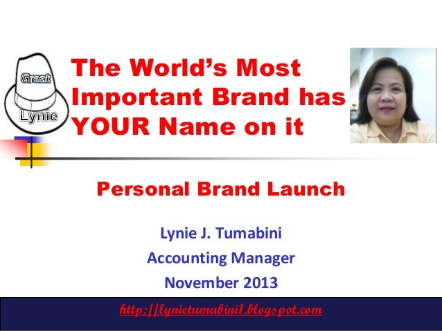 The World's Most Important Brand has YOUR Name on it Personal Brand Launch Lynie J. Tumabini Accounting Manager November 2...