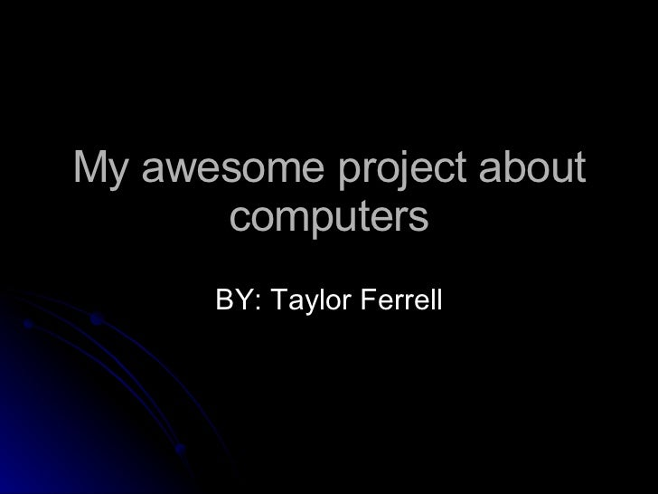 My awesome project about computers BY: Taylor Ferrell