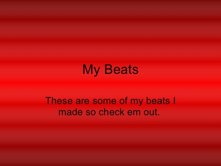 My Beats These are some of my beats I made so check em out.