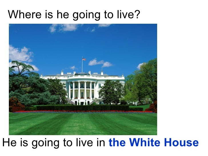 Where is he going to live? He is going to live in  the White House