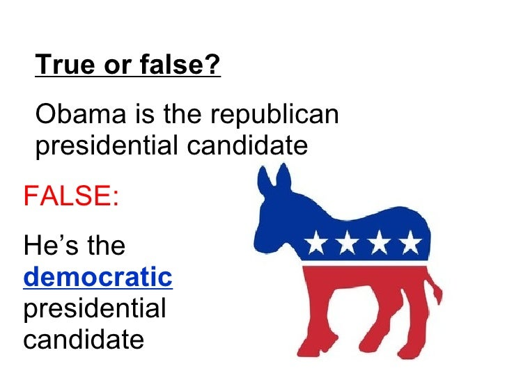 True or false? Obama is the republican presidential candidate FALSE: He's the  democratic  presidential candidate