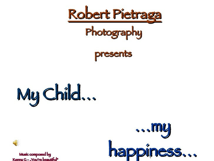 Robert Pietraga                                  Photography                                     presents      My Child…  ...