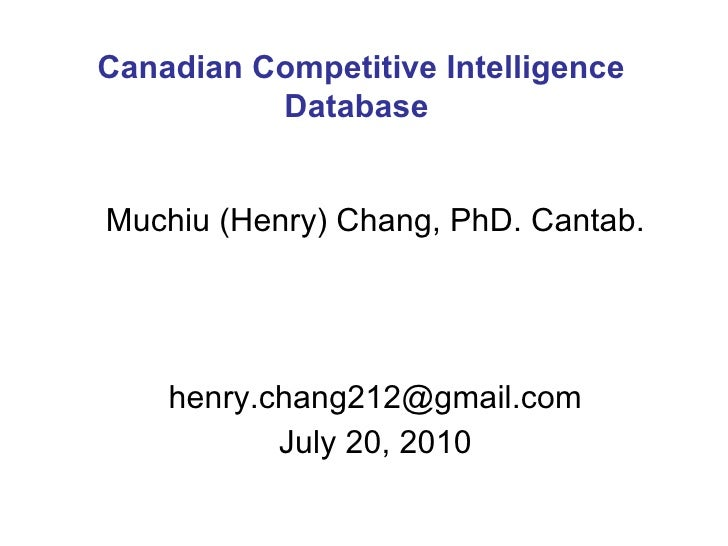 Muchiu (Henry) Chang, PhD. Cantab. [email_address] August 10, 2010 Canadian Competitive Intelligence Database