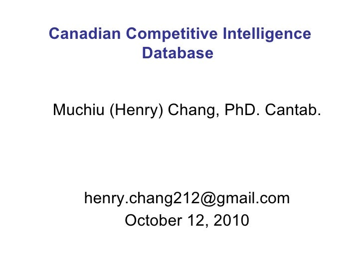 Muchiu (Henry) Chang, PhD. Cantab. [email_address] October 12, 2010 Canadian Competitive Intelligence Database