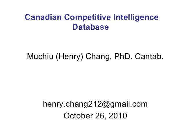 Muchiu (Henry) Chang, PhD. Cantab. henry.chang212@gmail.com October 26, 2010 Canadian Competitive Intelligence Database