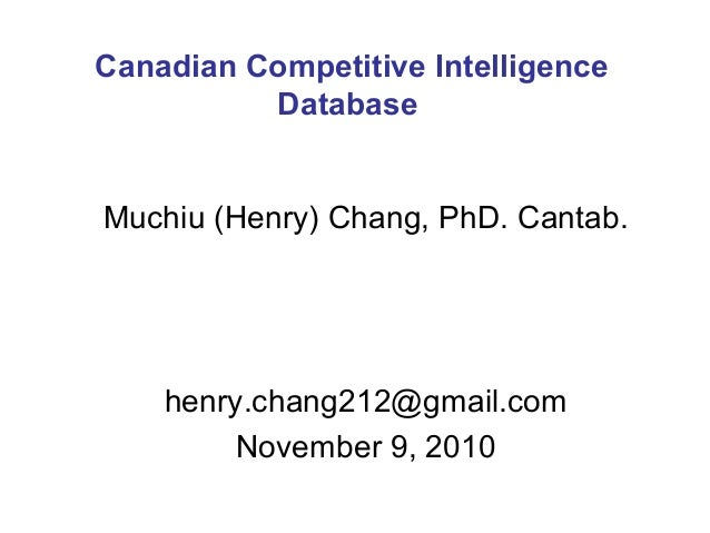 Muchiu (Henry) Chang, PhD. Cantab. henry.chang212@gmail.com November 9, 2010 Canadian Competitive Intelligence Database