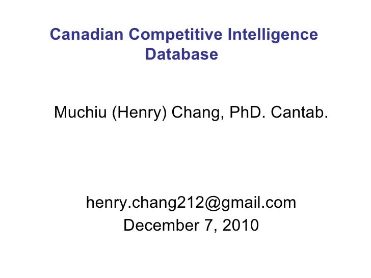 Muchiu (Henry) Chang, PhD. Cantab. [email_address] December 7, 2010 Canadian Competitive Intelligence Database