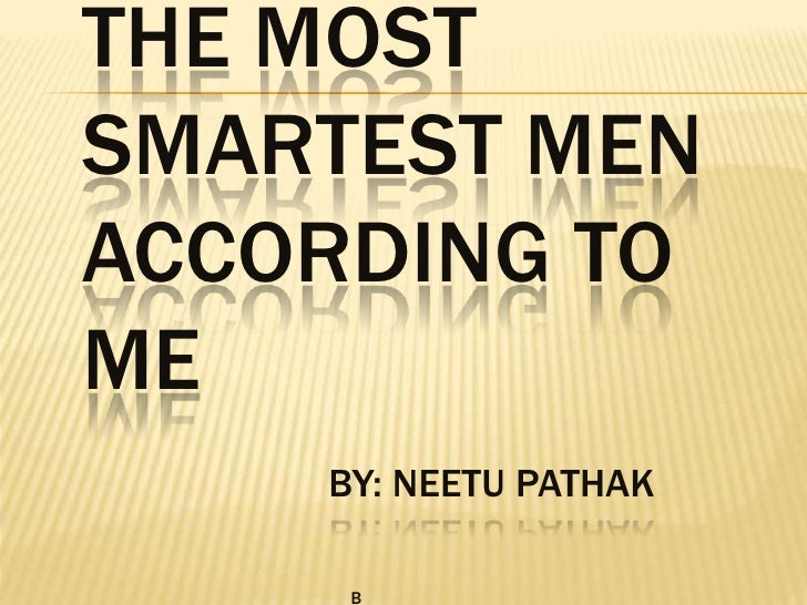 THE MOST SMARTEST MEN ACCORDING TO MEby: NEETU PATHAK    b<br />