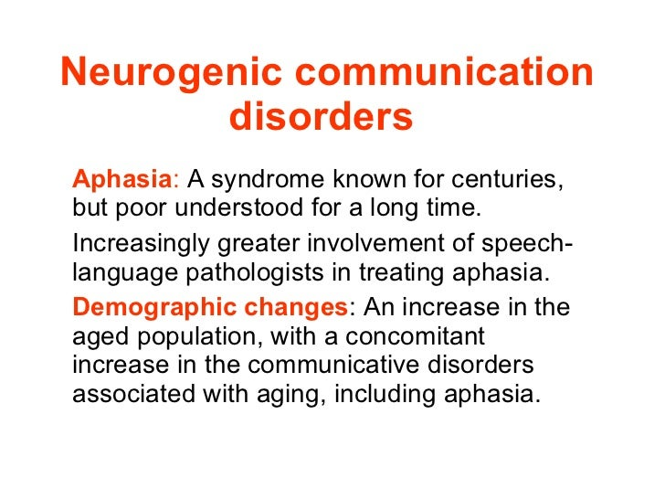 Neurogenic communication disorders   Aphasia :  A syndrome known for centuries, but poor understood for a long time. Incre...