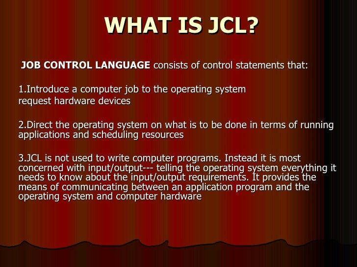 WHAT IS JCL? JOB CONTROL LANGUAGE  consists of control statements that:  1.Introduce a computer job to the operating syste...