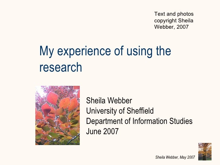 My experience of using the research Sheila Webber University of Sheffield  Department of Information Studies June 2007 Tex...